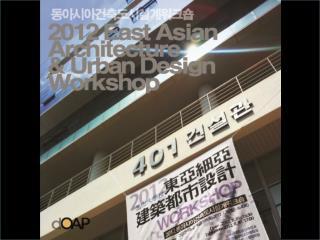 2012  EAST-ASIAN ARCHITECTURE &  URBAN DESIGN WORKSHOP, PNU