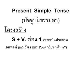 Present  Simple  Tense ( ปัจจุบันธรรมดา ) โครงสร้าง