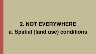 2. NOT EVERYWHERE a.  Spatial  (land  use )  conditions