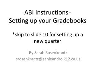 ABI Instructions 	-  Setting up your Gradebooks * skip to slide 10 for setting up a new quarter