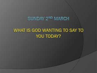 Sunday 2 nd  March What is God wanting to say to you today?