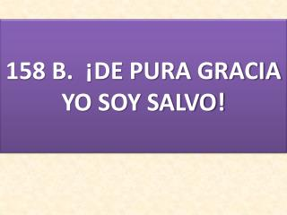 158 B.  ¡DE PURA GRACIA YO SOY SALVO!