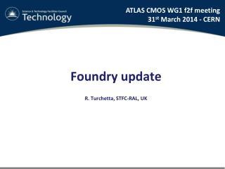 Foundry update R. Turchetta, STFC-RAL , UK