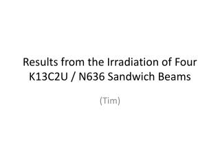 Results from the Irradiation of Four K13C2U / N636 Sandwich Beams