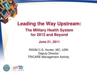 Leading the Way Upstream: The Military Health System  for 2012 and Beyond June 21, 2011