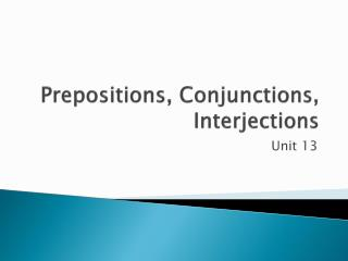Prepositions, Conjunctions, Interjections