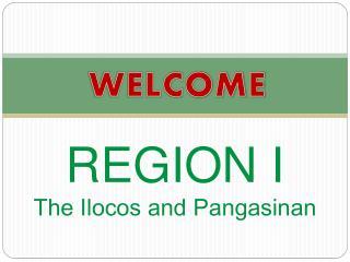 REGION I The Ilocos and Pangasinan