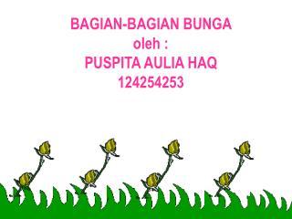 BAGIAN-BAGIAN BUNGA  oleh : PUSPITA AULIA HAQ 124254253