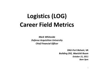 Logistics (LOG) Career Field Metrics Mark Whiteside Defense Acquisition University