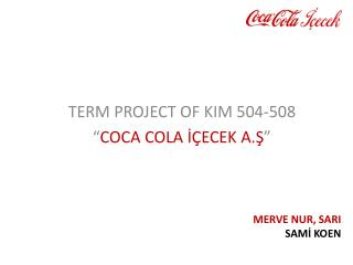 "TERM PROJECT OF KIM 504-508 "" COCA COLA İÇECEK A.Ş """