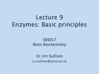 SBS017 Basic Biochemistry Dr. Jim Sullivan j.a.sullivan@qmul.ac.uk