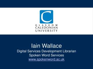 Iain Wallace  Digital Services Development Librarian Spoken Word Services spokenword.ac.uk