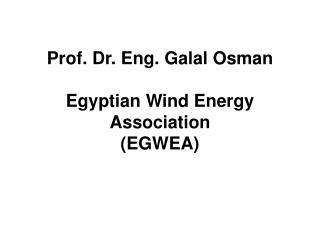 Prof. Dr. Eng. Galal Osman  Egyptian  Wind  Energy Association (EGWEA)