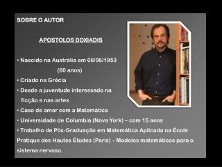 SOBRE O AUTOR APOSTOLOS DOXIADIS  Nascido na Austrália em 06/06/1953