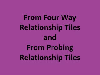 From Four Way  Relationship Tiles and From Probing  Relationship Tiles