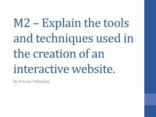 M2 – Explain the tools and techniques used in the creation of an interactive website.