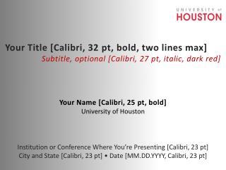 Your Name [Calibri, 25  pt , bold] University of Houston