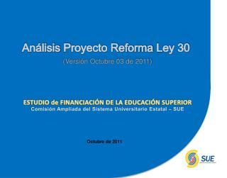 Análisis  P royecto Reforma  L ey 30 (Versión Octubre 03 de 2011)