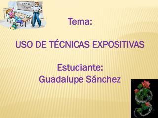 Tema:  USO DE TÉCNICAS EXPOSITIVAS Estudiante:  Guadalupe Sánchez