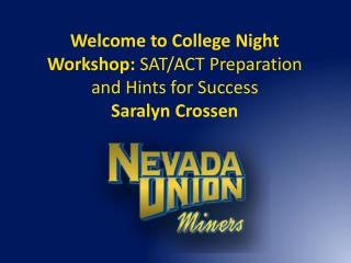 Welcome to College  Night Workshop: SAT/ACT Preparation and Hints for Success  Saralyn Crossen