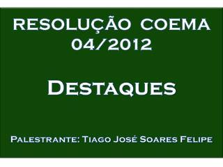 RESOLUÇÃO  COEMA 04/2012 Destaques Palestrante: Tiago  J osé Soares Felipe