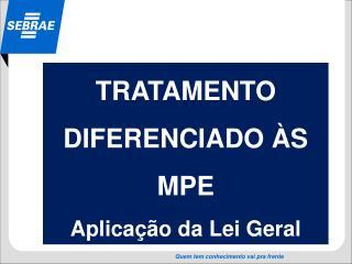 TRATAMENTO DIFERENCIADO ÀS MPE  Aplicação da Lei Geral
