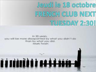 Jeudi  le 18  octobre FRENCH CLUB NEXT  TUESDAY 2:30!