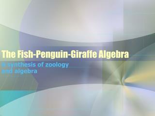 The Fish-Penguin-Giraffe Algebra