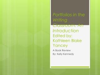 Portfolios in the Writing Classroom: An Introduction Edited by: Kathleen Blake Yancey