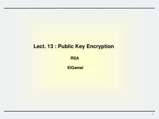 Lect.  13 :  Public Key Encryption   RSA  ElGamal