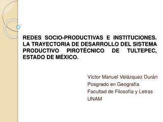 Víctor Manuel Velázquez Durán Posgrado en Geografía Facultad de Filosofía y Letras UNAM
