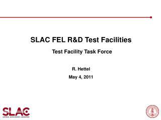 SLAC FEL R&D Test Facilities Test Facility Task Force R. Hettel May 4, 2011