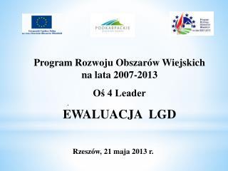 Program Rozwoju Obszarów Wiejskich  na lata 2007-2013 Oś 4 Leader EWALUACJA  LGD
