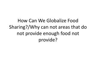 How Can We Globalize Food Sharing ?/Why can not areas that do not provide enough food not provide?