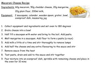 Macaroni Cheese Recipe Ingredients:  60g  macaroni, 50g cheddar cheese, 20g margarine,