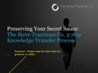 Preserving Your  Secret  Sauce: The Steve Trautman Co. 3-step  Knowledge Transfer  Process