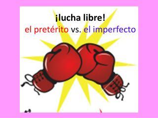 ¡ lucha libre ! el  pret érito vs.  el imperfecto