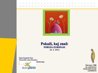 Pokaži, kaj znaš ! POBUDA EUROPASS 16.  4 . 2014 Špela Pogačnik Nose Nacionalni center  Europass