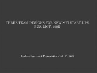 Three Team designs for New MFI Start-ups Bus. Mgt. 490R