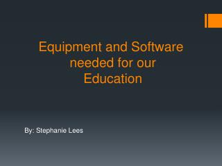 Equipment and Software  needed for our  Education