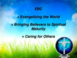 EBC + Evangelizing the World + Bringing Believers to Spiritual Maturity + Caring for Others