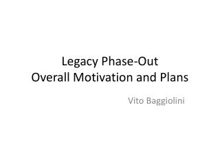 Legacy Phase-Out Overall Motivation and Plans