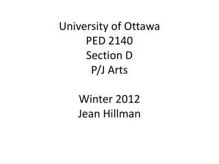 University of Ottawa PED 2140  Section D P/J Arts Winter 2012 Jean Hillman