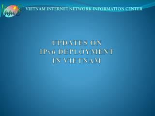 UPDATES ON IPv6 DEPLOYMENT  IN VIETNAM
