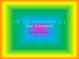 CSC 101 Assignment 2.1 Jess  Kraszewski Michelle  Penna Matthew Roberts