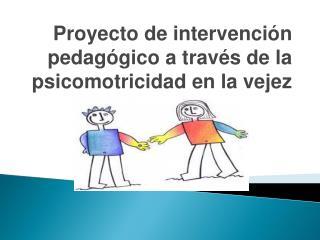 Proyecto de intervención pedagógico a través de la psicomotricidad en la vejez