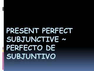 Present Perfect Subjunctive ~ Perfecto de subjuntivo