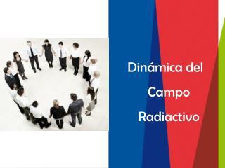 Dinámica del Campo Radiactivo