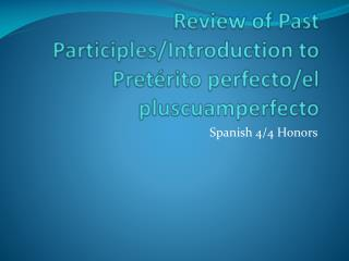 Review of Past Participles/Introduction to  Pretérito  perfecto/el  pluscuamperfecto