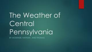 T he Weather of Central Pennsylvania